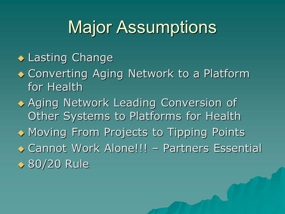 Major Assumptions Lasting Change Lasting Change Converting Aging Network to a Platform for Health Converting Aging Network to a Platform for Health Ag
