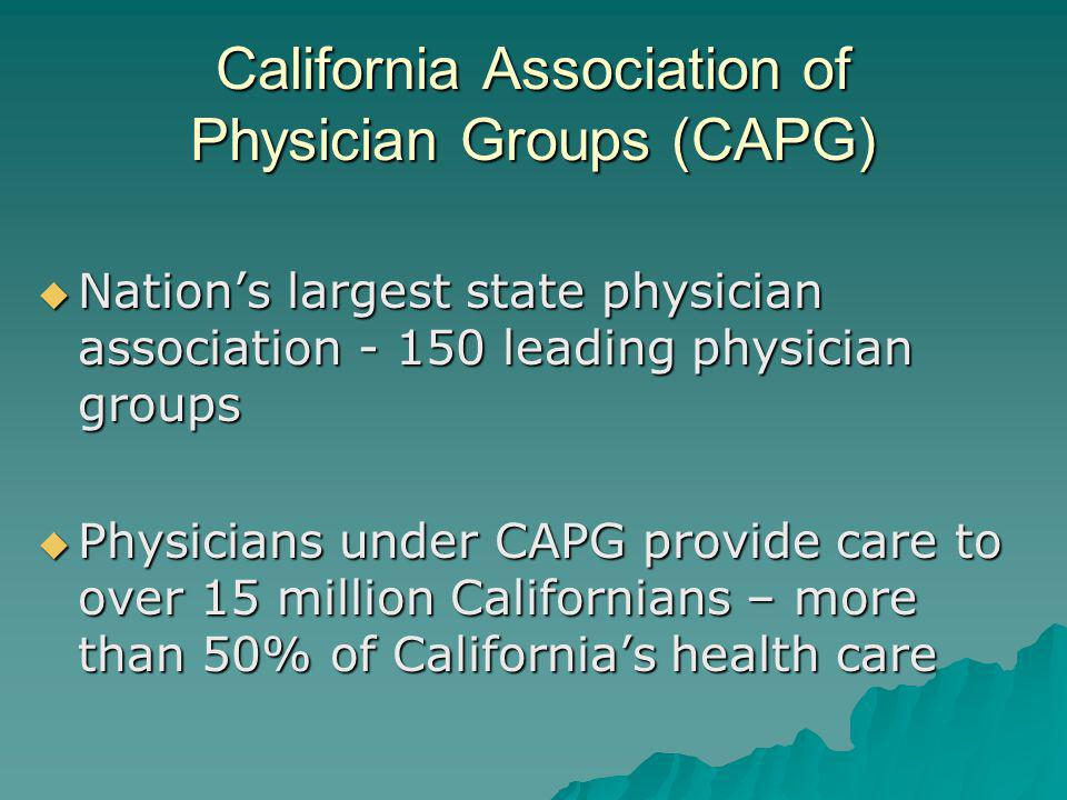 California Association of Physician Groups (CAPG) Nations largest state physician association - 150 leading physician groups Nations largest state phy