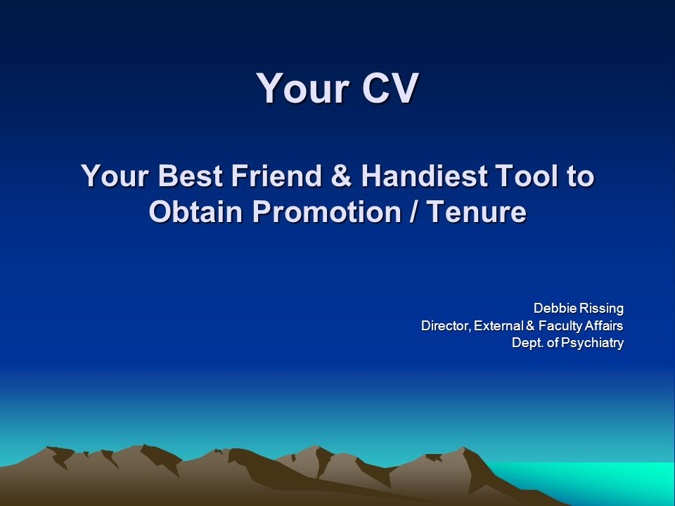 Your CV Your Best Friend & Handiest Tool to Obtain Promotion / Tenure Debbie Rissing Director, External & Faculty Affairs Dept.