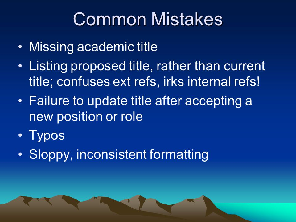 Common Mistakes Missing academic title Listing proposed title, rather than current title; confuses ext refs, irks internal refs.