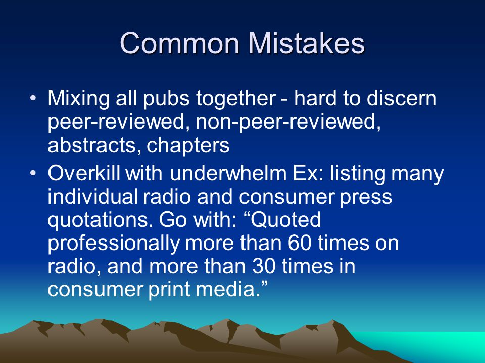 Common Mistakes Mixing all pubs together - hard to discern peer-reviewed, non-peer-reviewed, abstracts, chapters Overkill with underwhelm Ex: listing many individual radio and consumer press quotations.