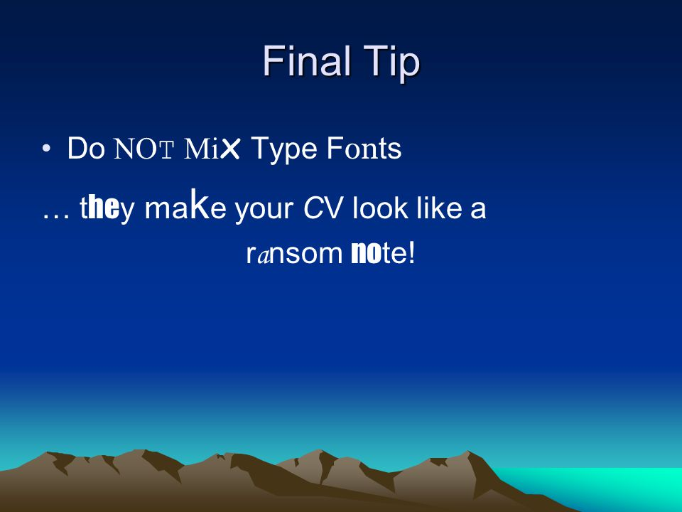Final Tip Do NOT Mi x Type F on ts … t he y m a k e your CV look like a r a nsom no te!