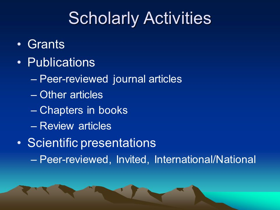 Scholarly Activities Grants Publications –Peer-reviewed journal articles –Other articles –Chapters in books –Review articles Scientific presentations –Peer-reviewed, Invited, International/National