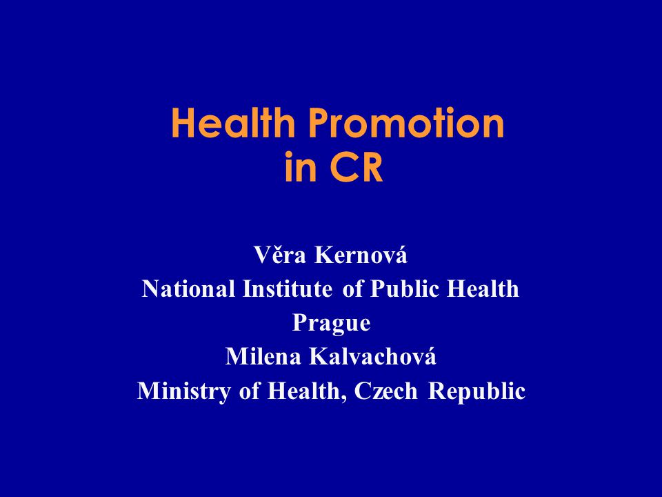 Health Promotion in CR Věra Kernová National Institute of Public Health Prague Milena Kalvachová Ministry of Health, Czech Republic