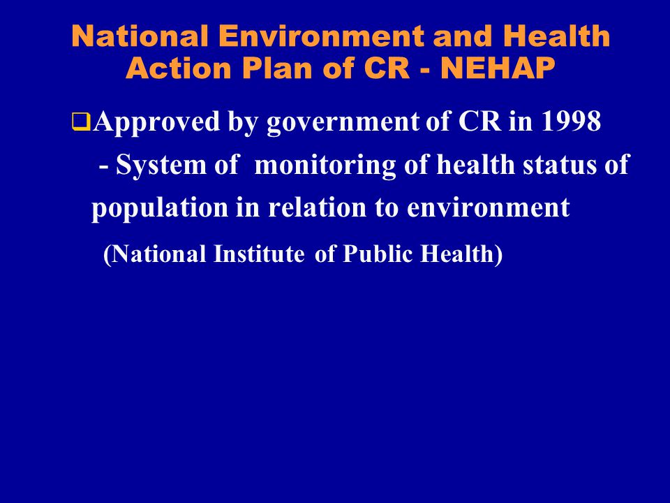 National Environment and Health Action Plan of CR - NEHAP Approved by government of CR in 1998 - System of monitoring of health status of population in relation to environment (National Institute of Public Health)