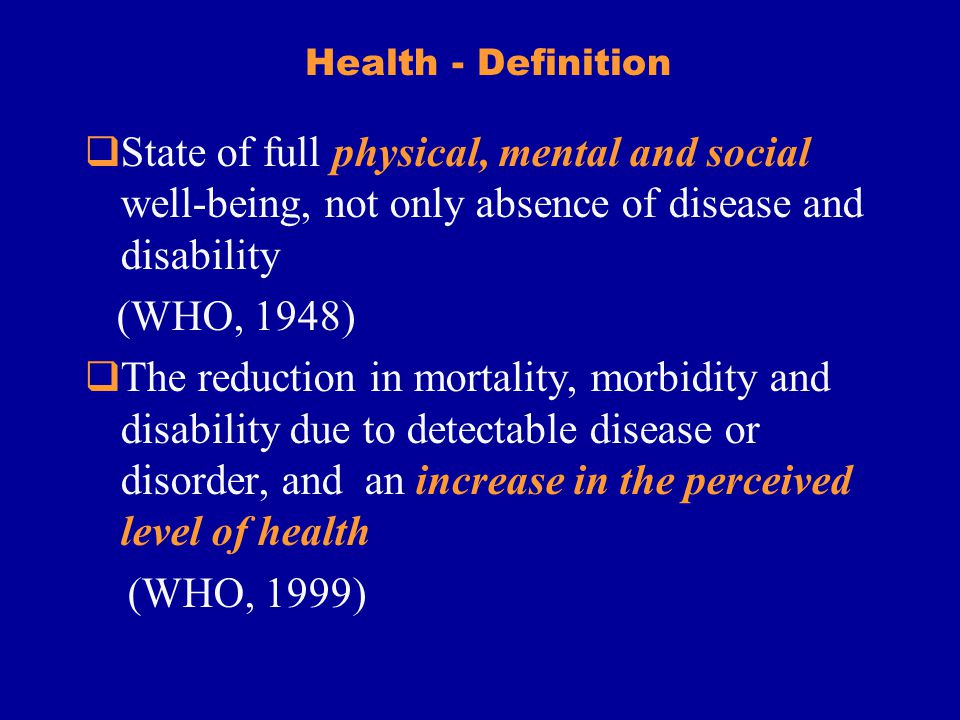 Health - Definition State of full physical, mental and social well-being, not only absence of disease and disability (WHO, 1948) The reduction in mortality, morbidity and disability due to detectable disease or disorder, and an increase in the perceived level of health (WHO, 1999)