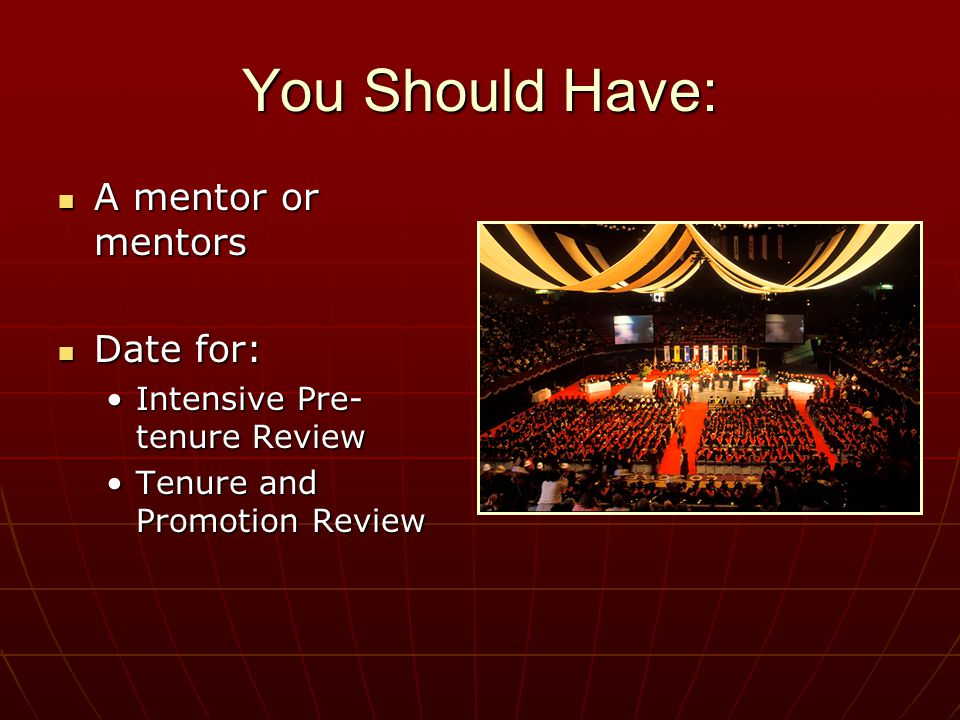 You Should Have: A mentor or mentors A mentor or mentors Date for: Date for: Intensive Pre- tenure ReviewIntensive Pre- tenure Review Tenure and Promotion ReviewTenure and Promotion Review