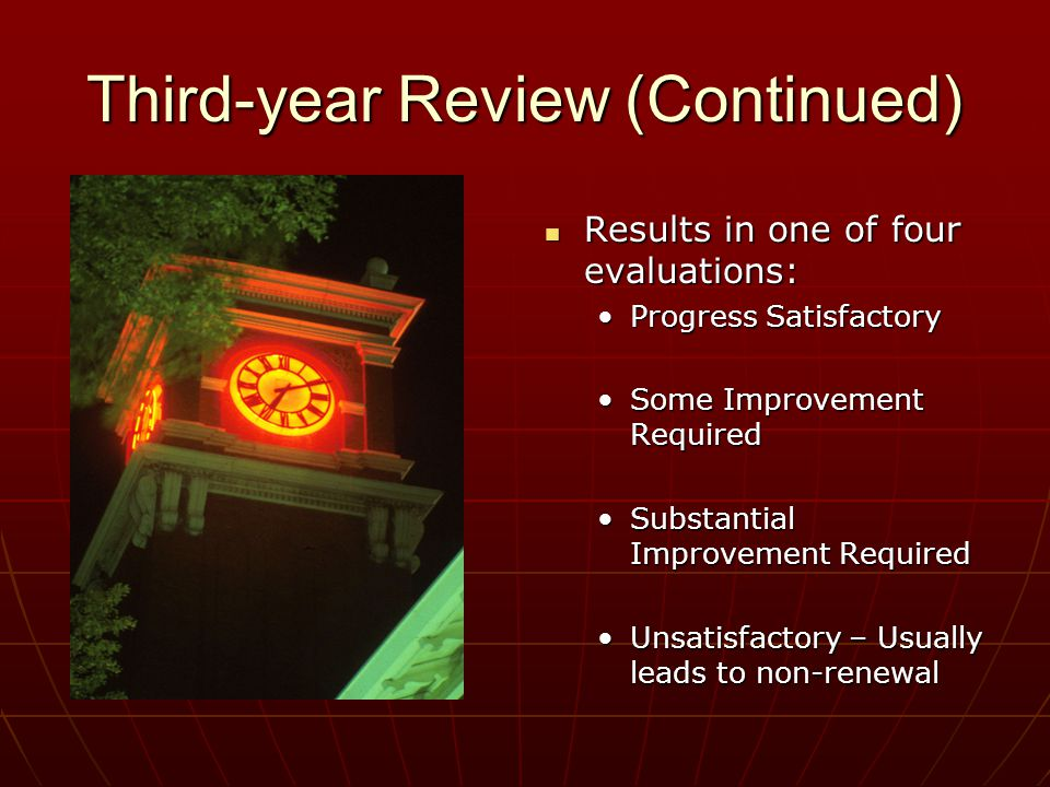 Third-year Review (Continued) Results in one of four evaluations: Results in one of four evaluations: Progress Satisfactory Some Improvement Required Substantial Improvement Required Unsatisfactory – Usually leads to non-renewal