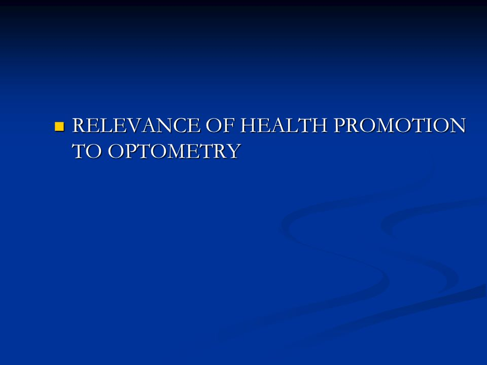 RELEVANCE OF HEALTH PROMOTION TO OPTOMETRY RELEVANCE OF HEALTH PROMOTION TO OPTOMETRY