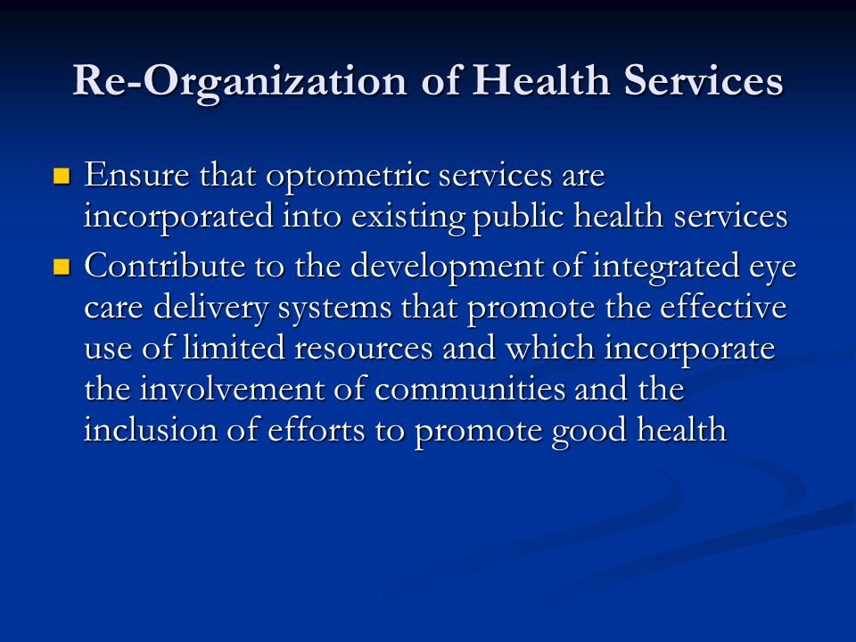 Re-Organization of Health Services Ensure that optometric services are incorporated into existing public health services Ensure that optometric servic