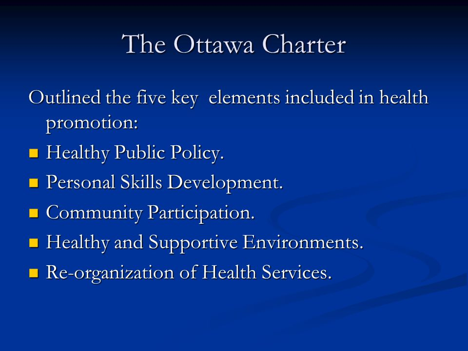 The Ottawa Charter Outlined the five key elements included in health promotion: Healthy Public Policy. Healthy Public Policy. Personal Skills Developm