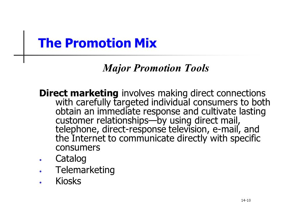 The Promotion Mix Major Promotion Tools Direct marketing involves making direct connections with carefully targeted individual consumers to both obtai