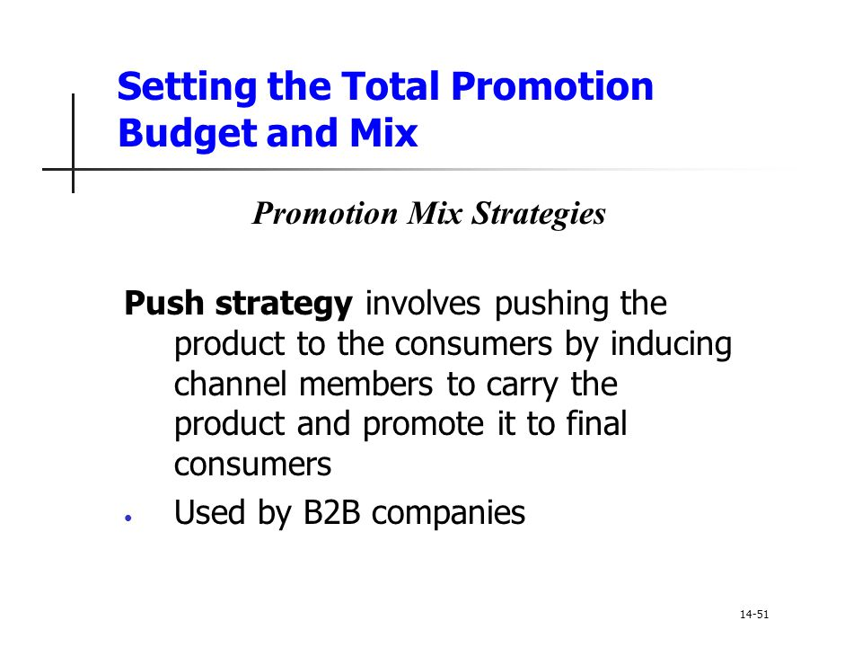 Setting the Total Promotion Budget and Mix Promotion Mix Strategies Push strategy involves pushing the product to the consumers by inducing channel me