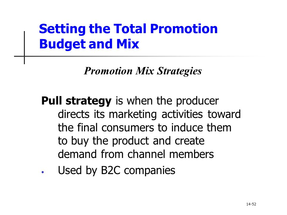 Setting the Total Promotion Budget and Mix Promotion Mix Strategies Pull strategy is when the producer directs its marketing activities toward the fin