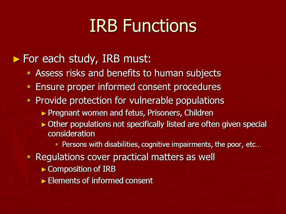 IRB Functions For each study, IRB must: For each study, IRB must: Assess risks and benefits to human subjects Assess risks and benefits to human subje