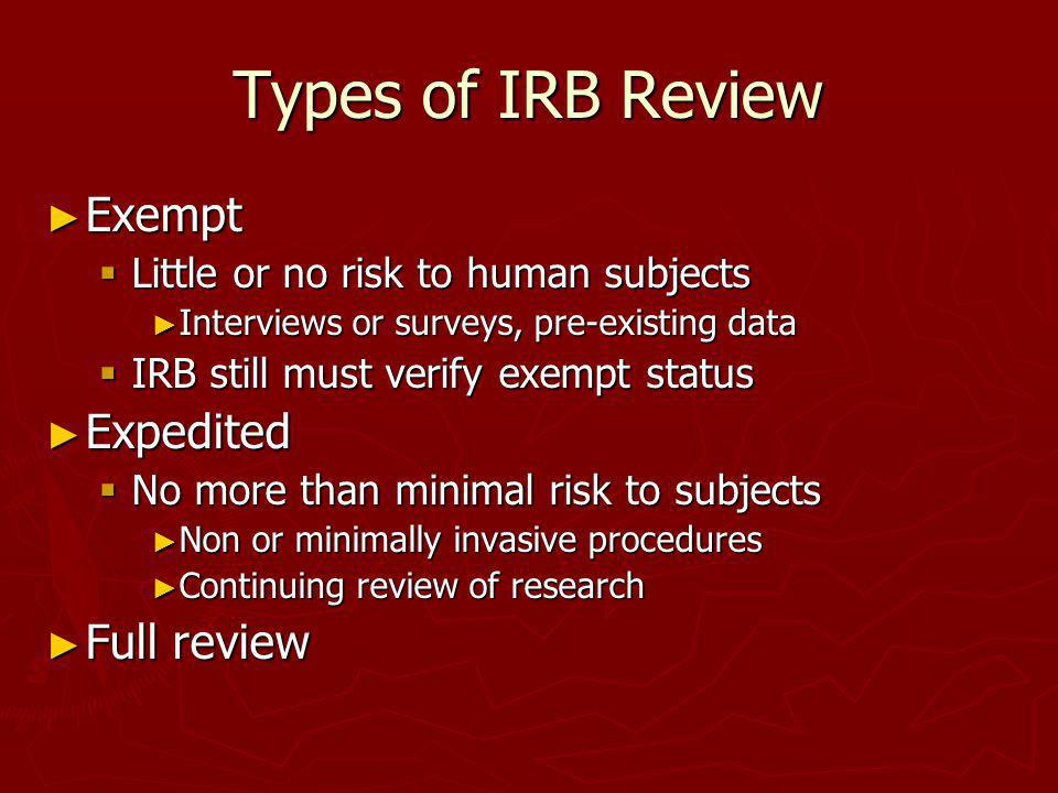 Types of IRB Review Exempt Exempt Little or no risk to human subjects Little or no risk to human subjects Interviews or surveys, pre-existing data Int