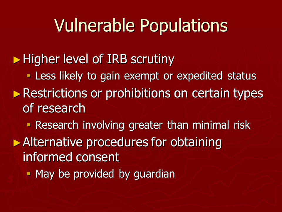 Vulnerable Populations Higher level of IRB scrutiny Higher level of IRB scrutiny Less likely to gain exempt or expedited status Less likely to gain ex
