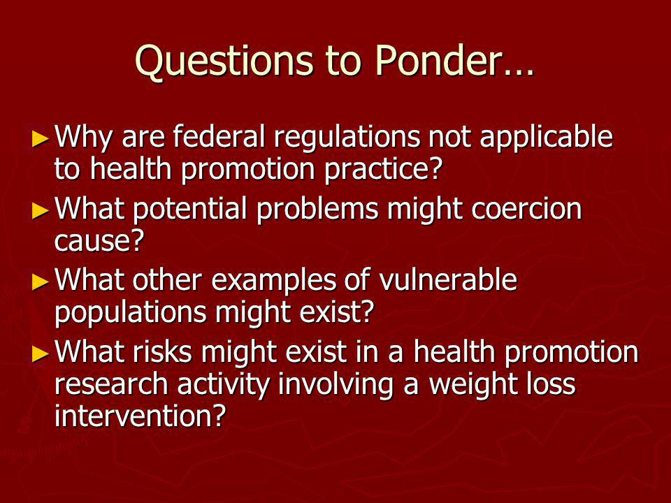 Questions to Ponder… Why are federal regulations not applicable to health promotion practice? Why are federal regulations not applicable to health pro