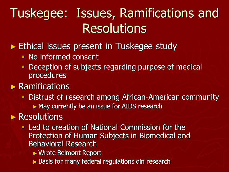 Tuskegee: Issues, Ramifications and Resolutions Ethical issues present in Tuskegee study Ethical issues present in Tuskegee study No informed consent