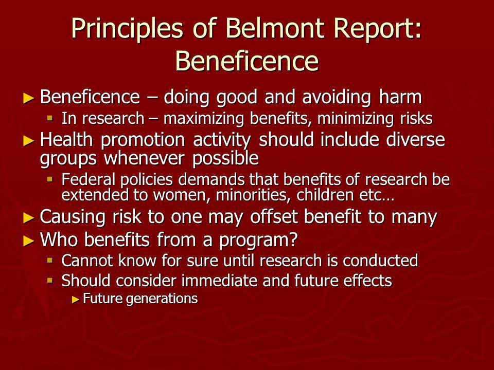 Principles of Belmont Report: Beneficence Beneficence – doing good and avoiding harm Beneficence – doing good and avoiding harm In research – maximizi