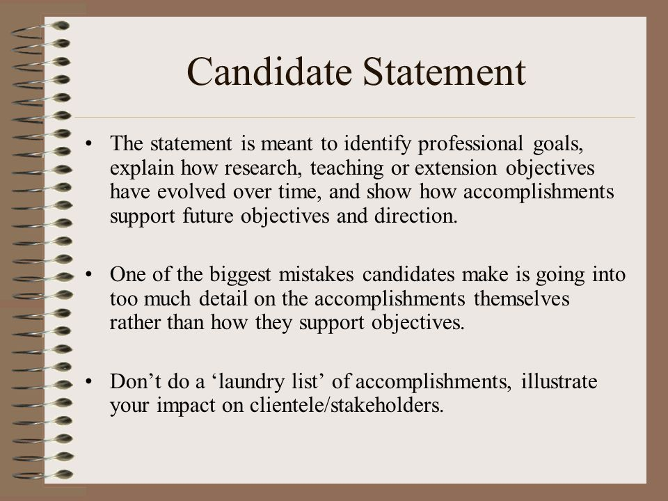 Candidate Statement The statement is meant to identify professional goals, explain how research, teaching or extension objectives have evolved over time, and show how accomplishments support future objectives and direction.