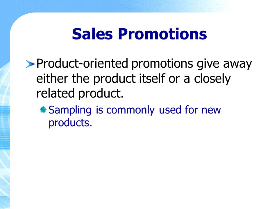 Sales Promotions Product-oriented promotions give away either the product itself or a closely related product. Sampling is commonly used for new produ