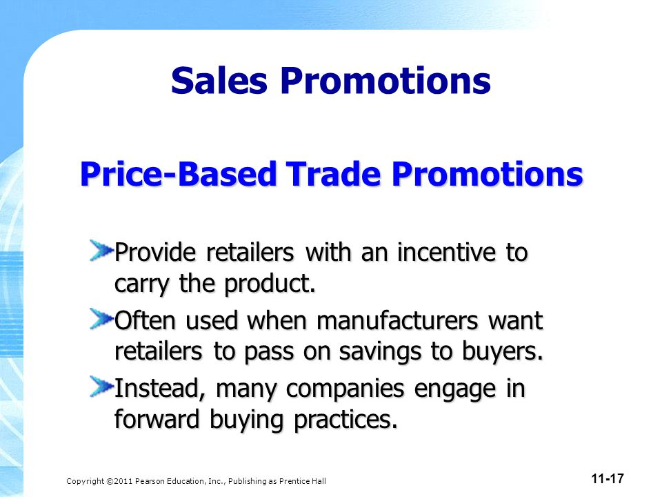 Copyright ©2011 Pearson Education, Inc., Publishing as Prentice Hall 11-17 Price-Based Trade Promotions Provide retailers with an incentive to carry t