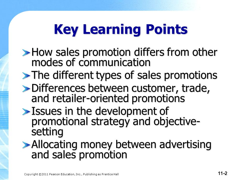 Copyright ©2011 Pearson Education, Inc., Publishing as Prentice Hall 11-2 Key Learning Points How sales promotion differs from other modes of communic