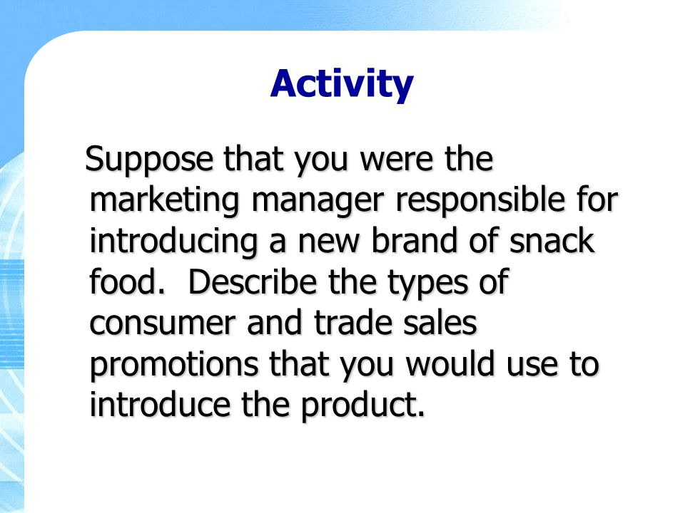 Activity Suppose that you were the marketing manager responsible for introducing a new brand of snack food. Describe the types of consumer and trade s