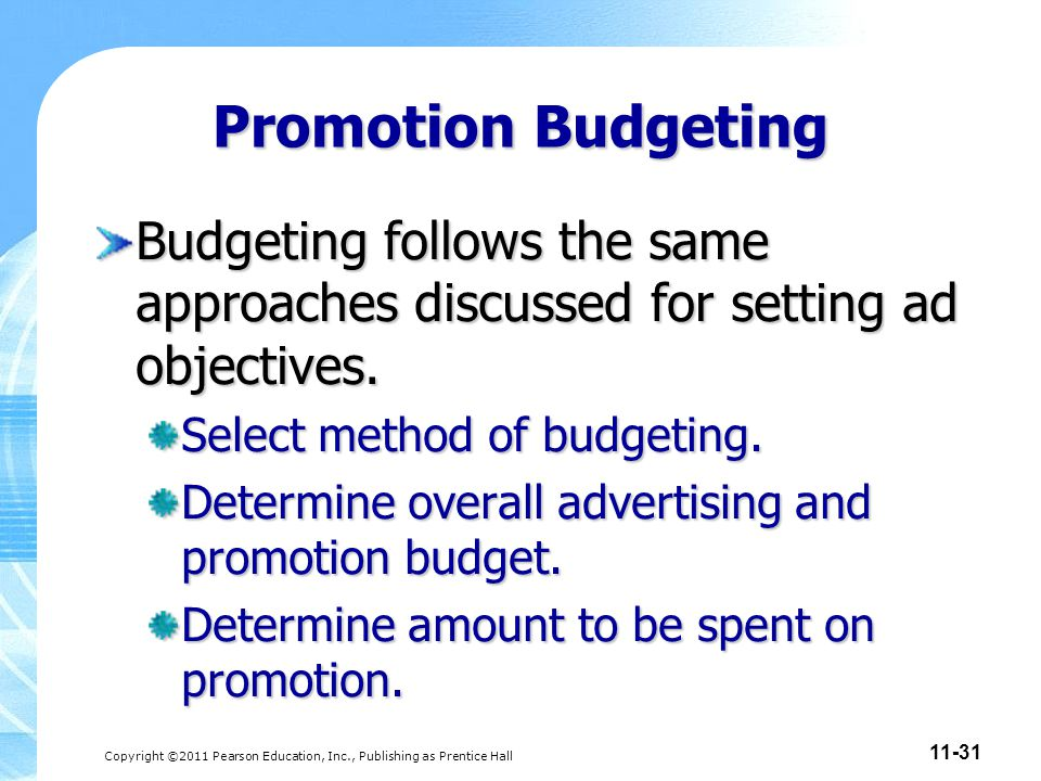 Copyright ©2011 Pearson Education, Inc., Publishing as Prentice Hall 11-31 Promotion Budgeting Budgeting follows the same approaches discussed for set