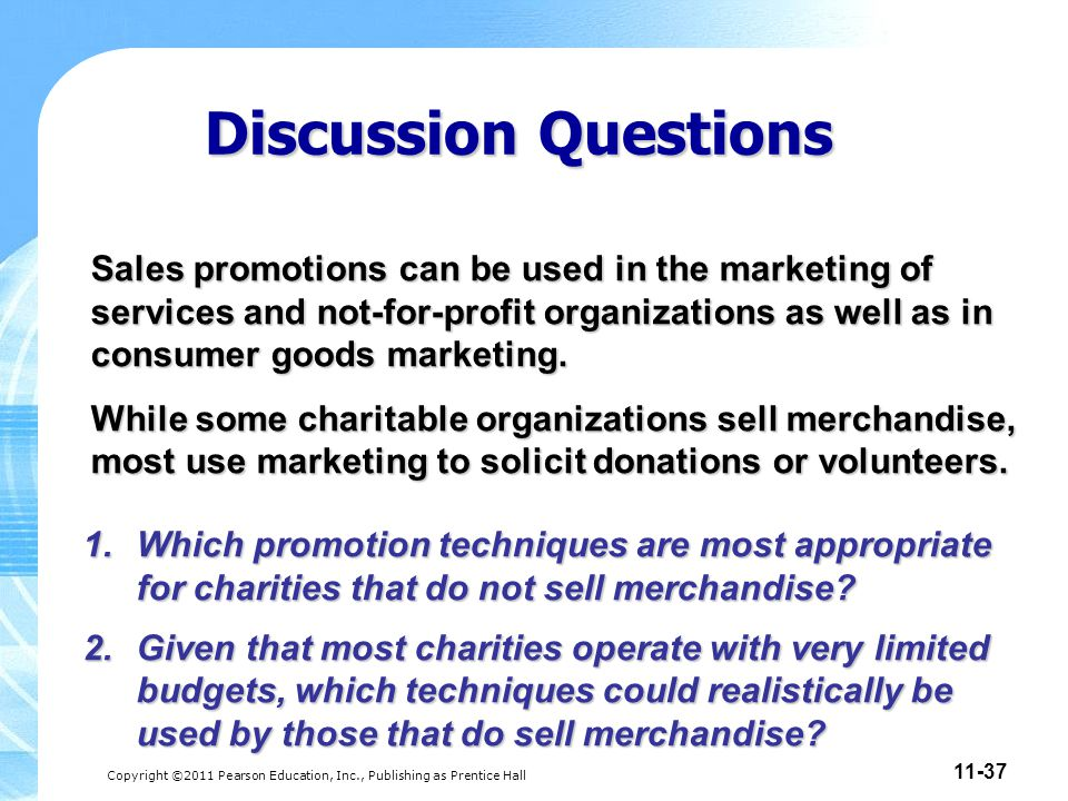 Copyright ©2011 Pearson Education, Inc., Publishing as Prentice Hall 11-37 Discussion Questions 1.Which promotion techniques are most appropriate for