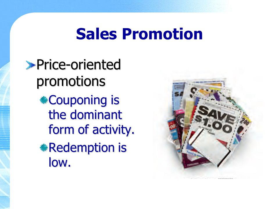 Sales Promotion Price-oriented promotions Couponing is the dominant form of activity. Redemption is low.