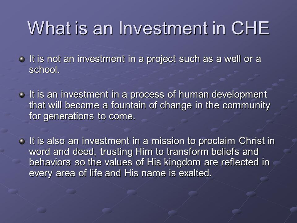 What is an Investment in CHE It is not an investment in a project such as a well or a school.