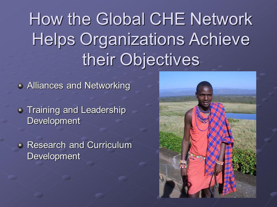 How the Global CHE Network Helps Organizations Achieve their Objectives Alliances and Networking Training and Leadership Development Research and Curriculum Development