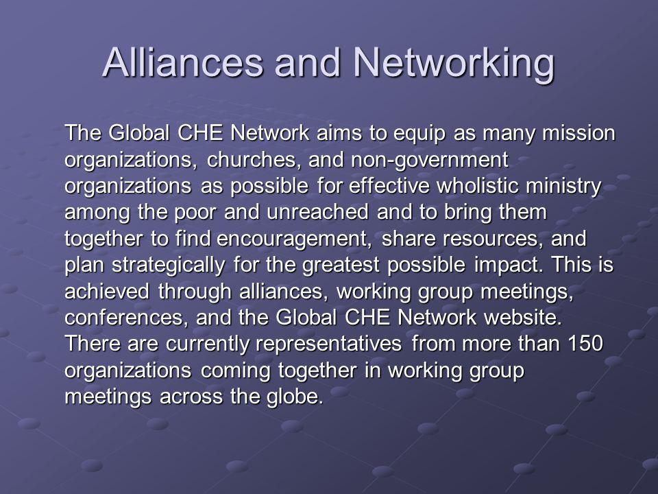 Alliances and Networking The Global CHE Network aims to equip as many mission organizations, churches, and non-government organizations as possible for effective wholistic ministry among the poor and unreached and to bring them together to find encouragement, share resources, and plan strategically for the greatest possible impact.