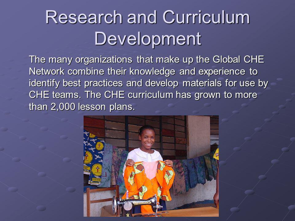 Research and Curriculum Development The many organizations that make up the Global CHE Network combine their knowledge and experience to identify best practices and develop materials for use by CHE teams.