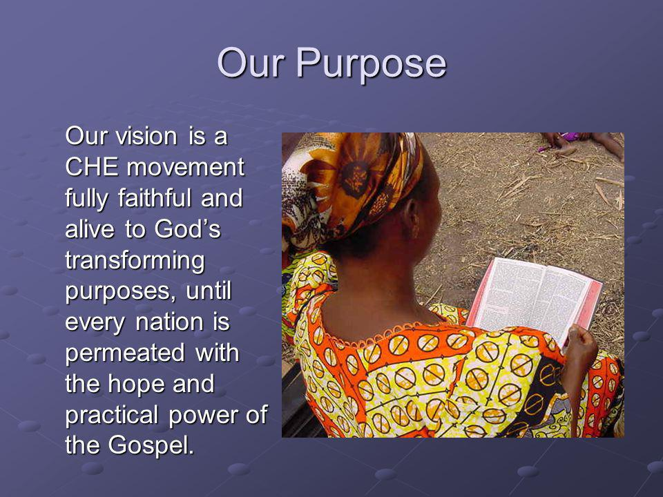 Our Purpose Our vision is a CHE movement fully faithful and alive to Gods transforming purposes, until every nation is permeated with the hope and practical power of the Gospel.
