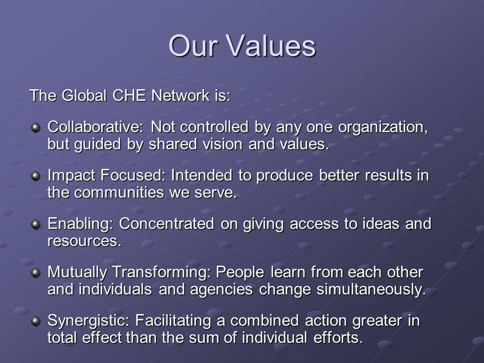 Our Values The Global CHE Network is: Collaborative: Not controlled by any one organization, but guided by shared vision and values.