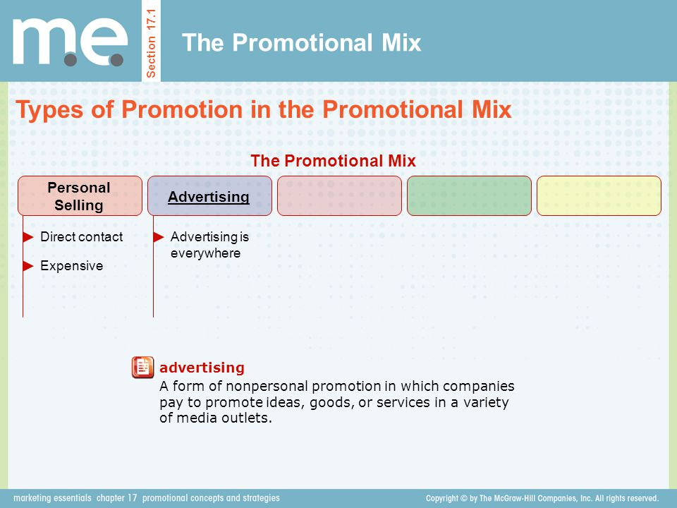 The Promotional Mix Types of Promotion in the Promotional Mix Section 17.1 advertising A form of nonpersonal promotion in which companies pay to promote ideas, goods, or services in a variety of media outlets.