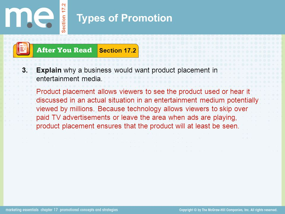 Types of Promotion Explain why a business would want product placement in entertainment media. Section 17.2 3. Product placement allows viewers to see