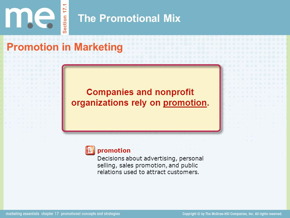 The Promotional Mix Promotion in Marketing Section 17.1 promotion Decisions about advertising, personal selling, sales promotion, and public relations used to attract customers.