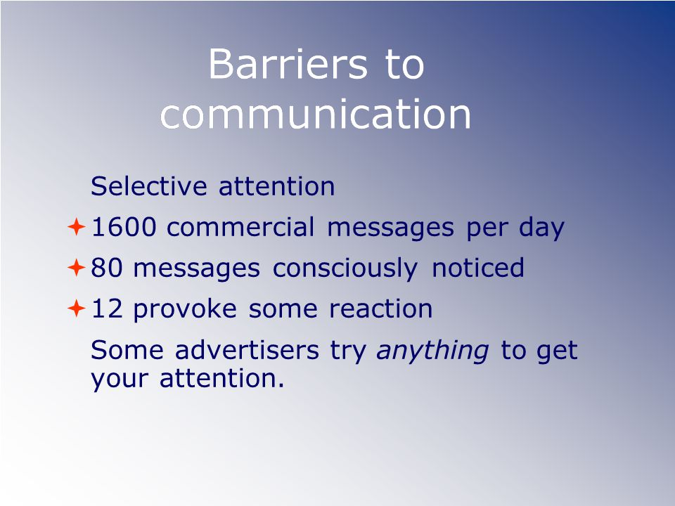 Barriers to communication Selective attention 1600 commercial messages per day 80 messages consciously noticed 12 provoke some reaction Some advertise