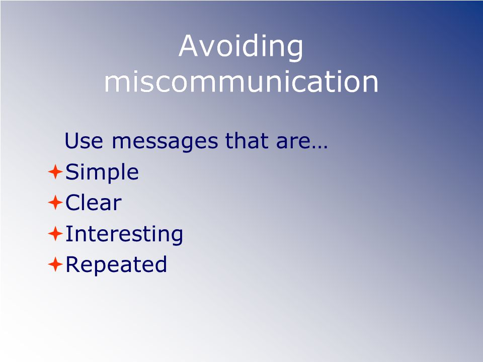 Avoiding miscommunication Use messages that are… Simple Clear Interesting Repeated