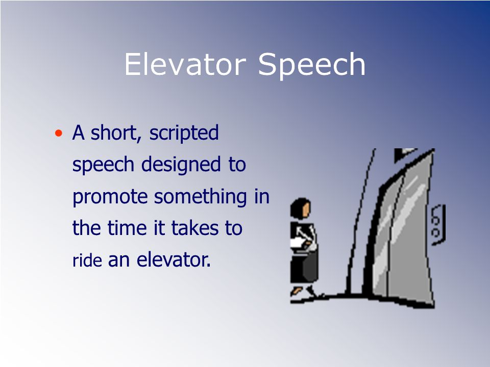 Elevator Speech A short, scripted speech designed to promote something in the time it takes to ride an elevator.