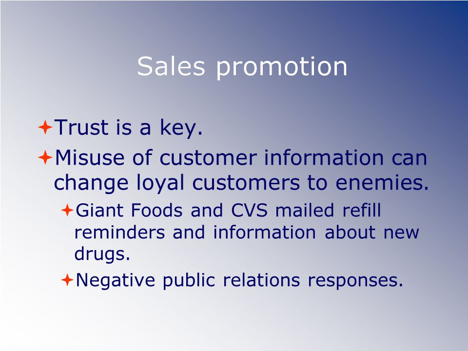 Sales promotion Trust is a key. Misuse of customer information can change loyal customers to enemies. Giant Foods and CVS mailed refill reminders and