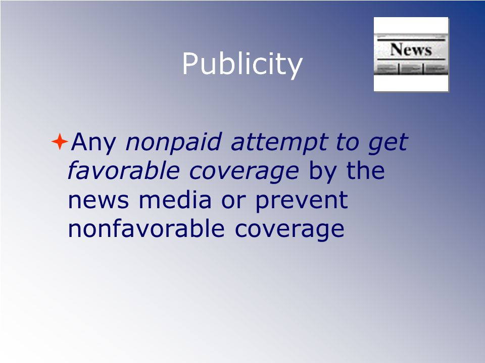 Publicity Any nonpaid attempt to get favorable coverage by the news media or prevent nonfavorable coverage