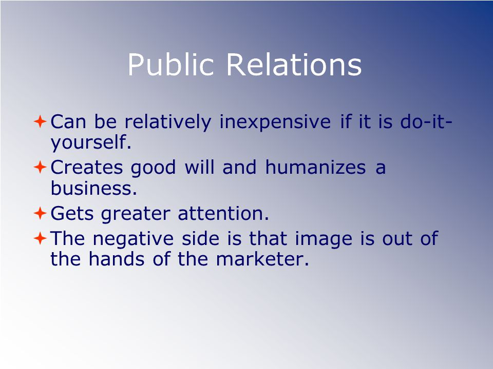 Public Relations Can be relatively inexpensive if it is do-it- yourself. Creates good will and humanizes a business. Gets greater attention. The negat