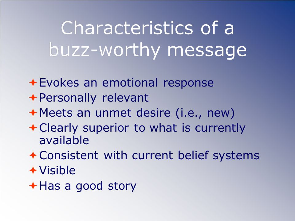 Characteristics of a buzz-worthy message Evokes an emotional response Personally relevant Meets an unmet desire (i.e., new) Clearly superior to what i