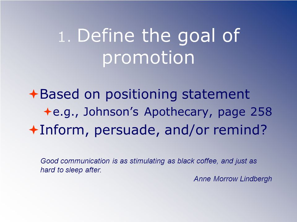 1. Define the goal of promotion Based on positioning statement e.g., Johnsons Apothecary, page 258 Inform, persuade, and/or remind? Good communication