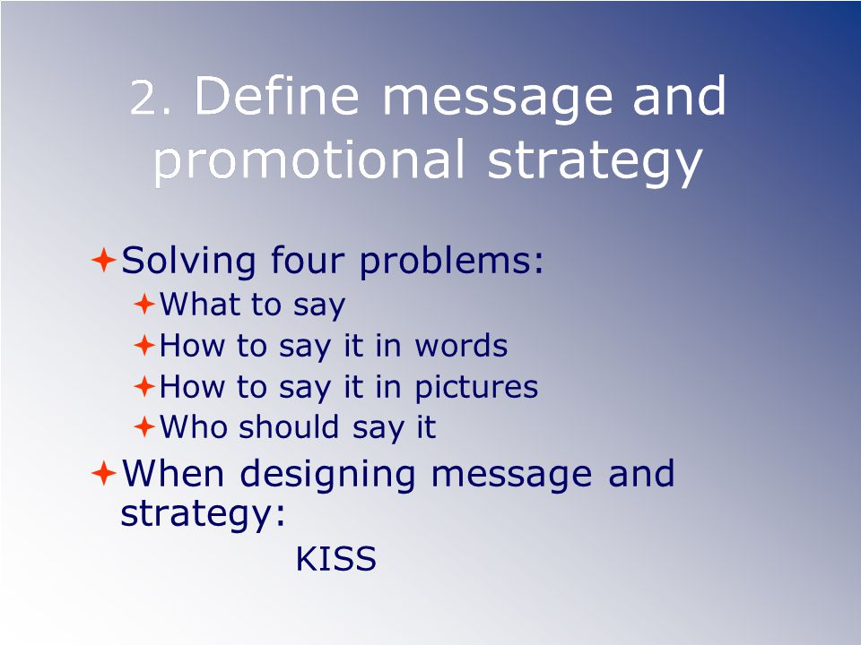 2. Define message and promotional strategy Solving four problems: What to say How to say it in words How to say it in pictures Who should say it When